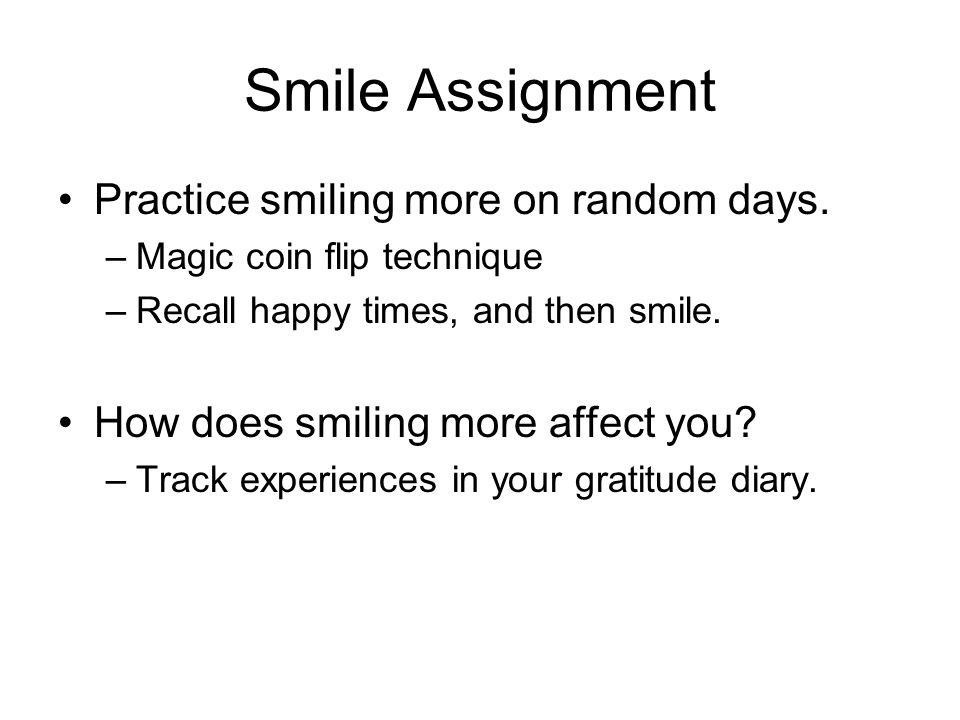 Smile Assignment Practice smiling more on random days. –Magic coin flip technique –Recall happy times, and then smile. How does smiling more affect yo