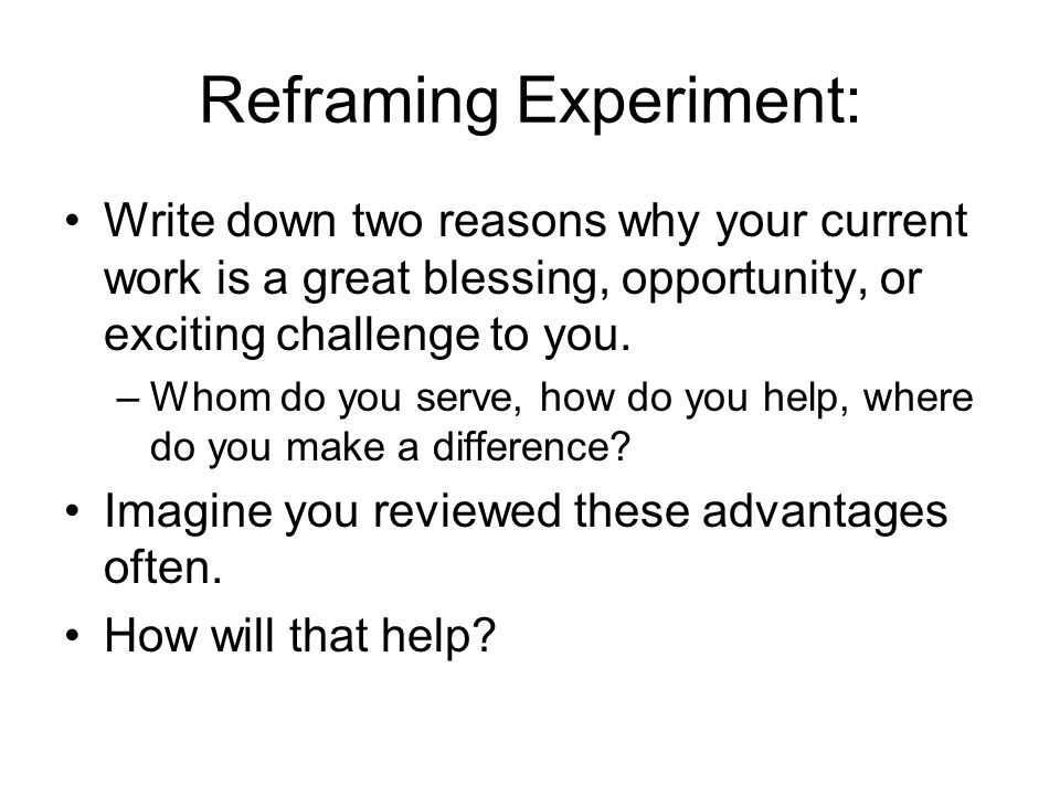 Reframing Experiment: Write down two reasons why your current work is a great blessing, opportunity, or exciting challenge to you. –Whom do you serve,