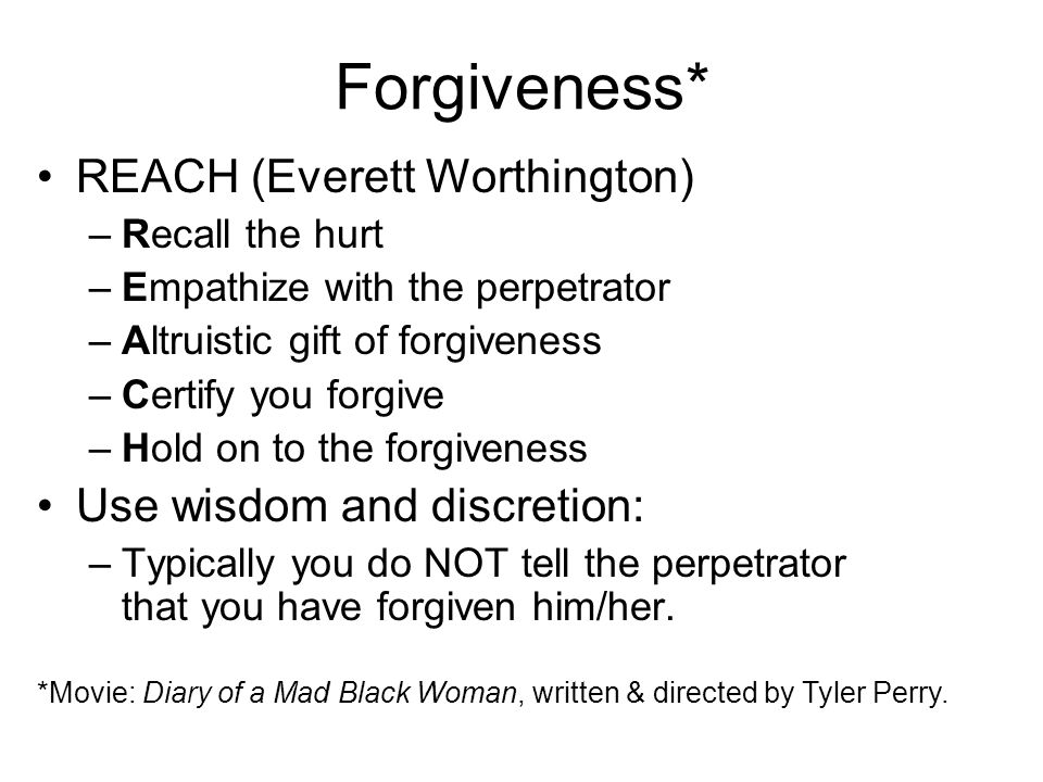 Forgiveness* REACH (Everett Worthington) –Recall the hurt –Empathize with the perpetrator –Altruistic gift of forgiveness –Certify you forgive –Hold o