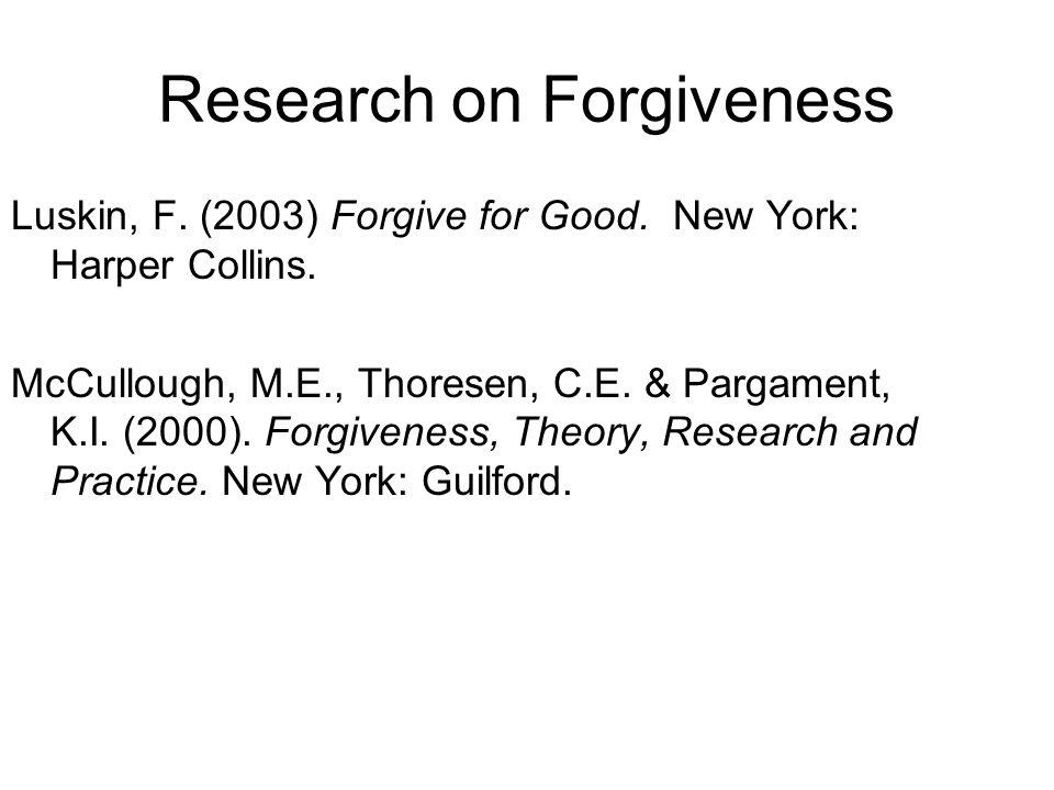 Research on Forgiveness Luskin, F. (2003) Forgive for Good. New York: Harper Collins. McCullough, M.E., Thoresen, C.E. & Pargament, K.I. (2000). Forgi