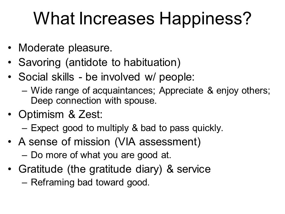 What Increases Happiness? Moderate pleasure. Savoring (antidote to habituation) Social skills - be involved w/ people: –Wide range of acquaintances; A
