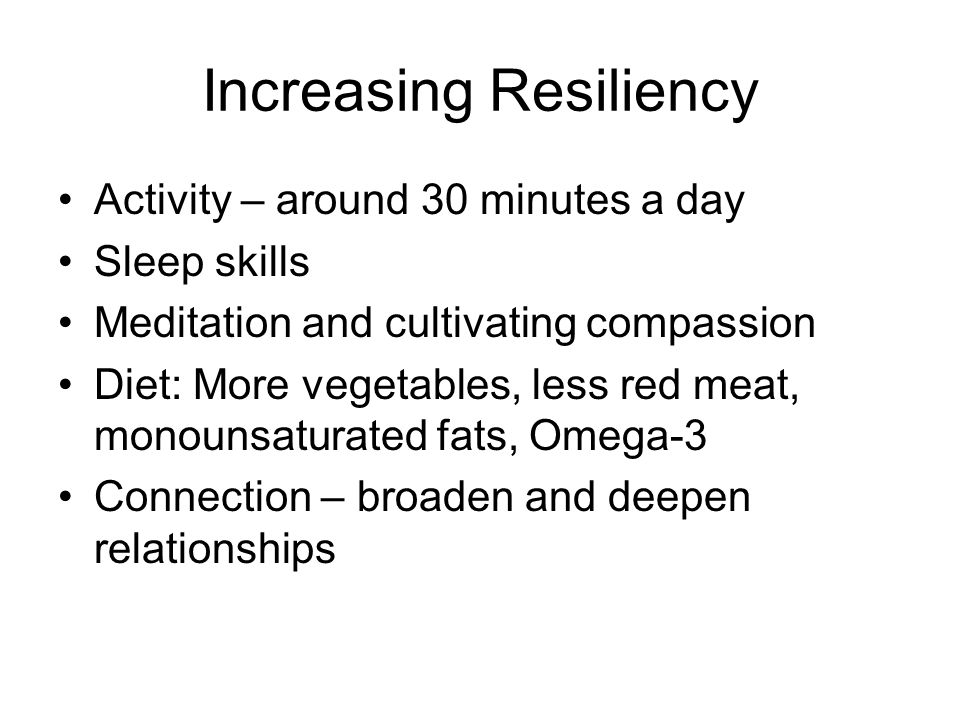 Increasing Resiliency Activity – around 30 minutes a day Sleep skills Meditation and cultivating compassion Diet: More vegetables, less red meat, mono