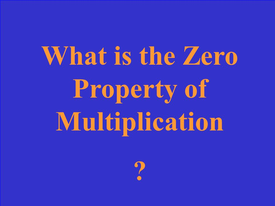 The property that states that the product of zero and any number is zero. product Example: 0 × 6 = 0