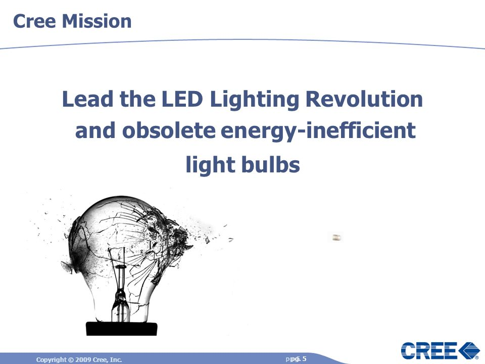 Copyright © 2009 Cree, Inc. pg. 5 Cree Mission Lead the LED Lighting Revolution and obsolete energy-inefficient light bulbs pg. 5