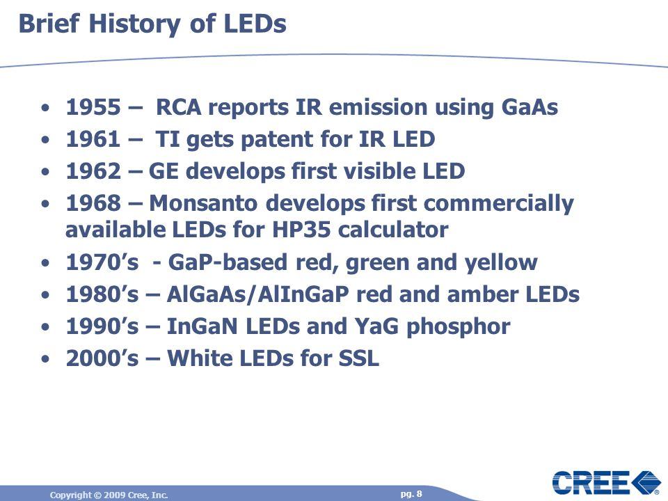 Copyright © 2009 Cree, Inc. pg. 8 Brief History of LEDs 1955 – RCA reports IR emission using GaAs 1961 – TI gets patent for IR LED 1962 – GE develops