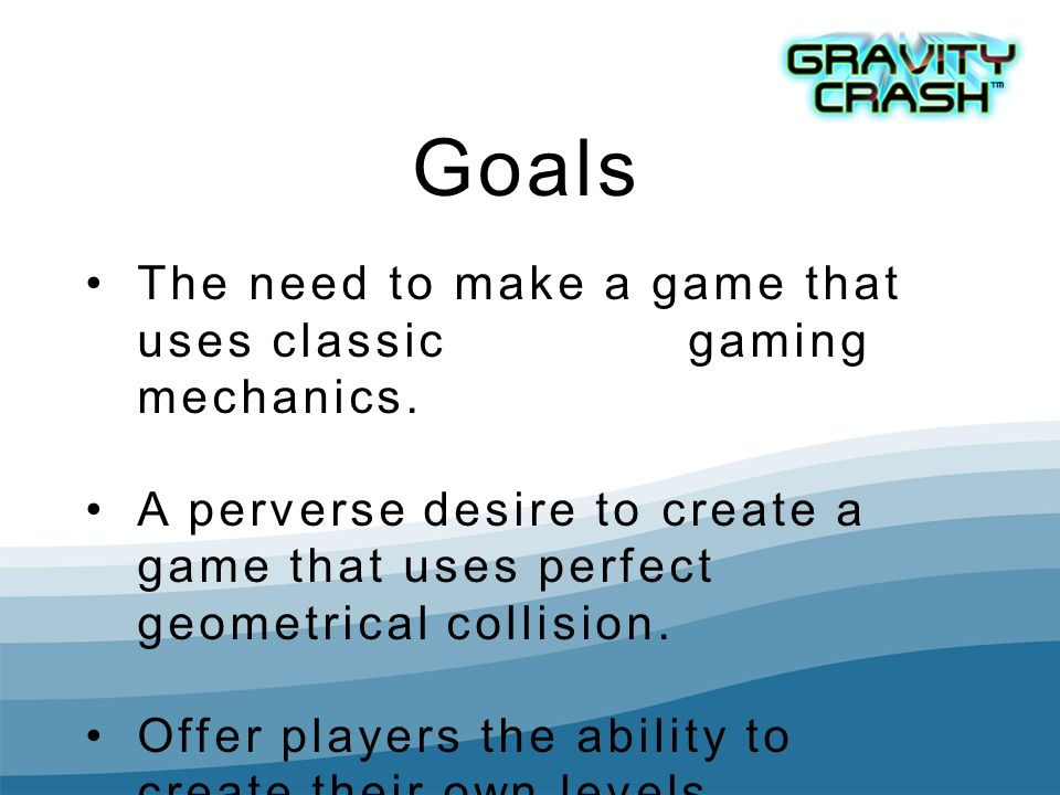 Goals The need to make a game that uses classic gaming mechanics. A perverse desire to create a game that uses perfect geometrical collision. Offer pl