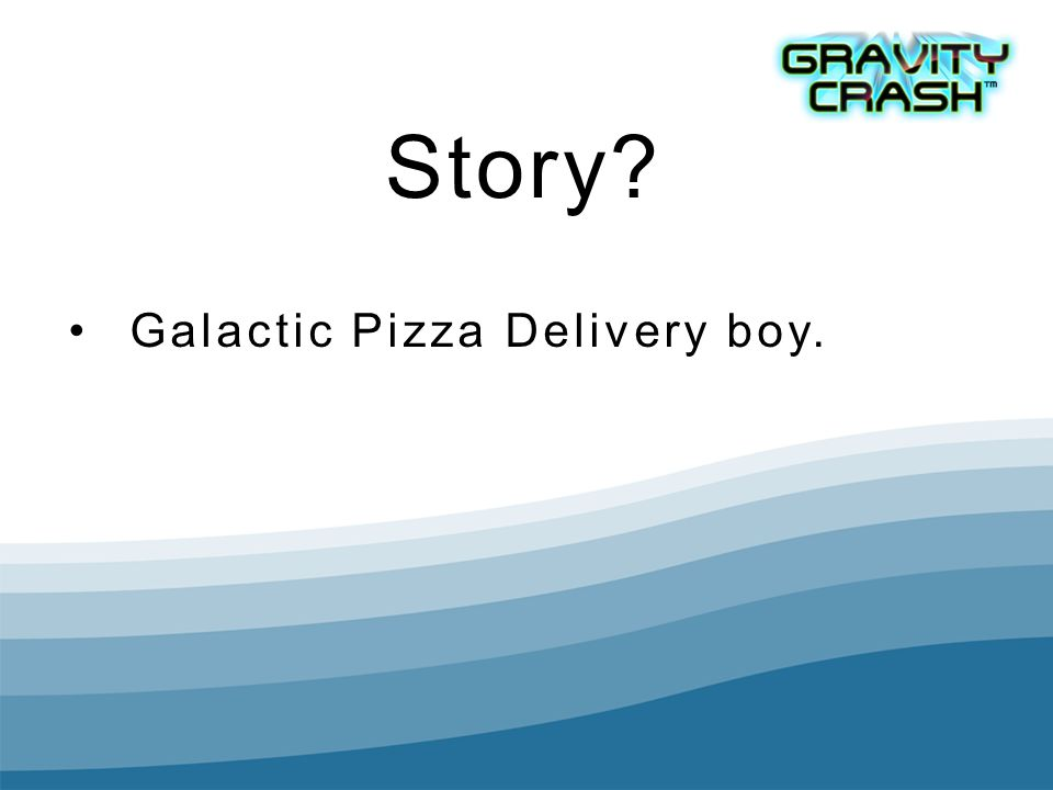 Story? Galactic Pizza Delivery boy.