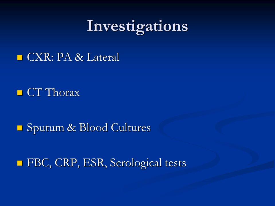Investigations CXR: PA & Lateral CXR: PA & Lateral CT Thorax CT Thorax Sputum & Blood Cultures Sputum & Blood Cultures FBC, CRP, ESR, Serological test