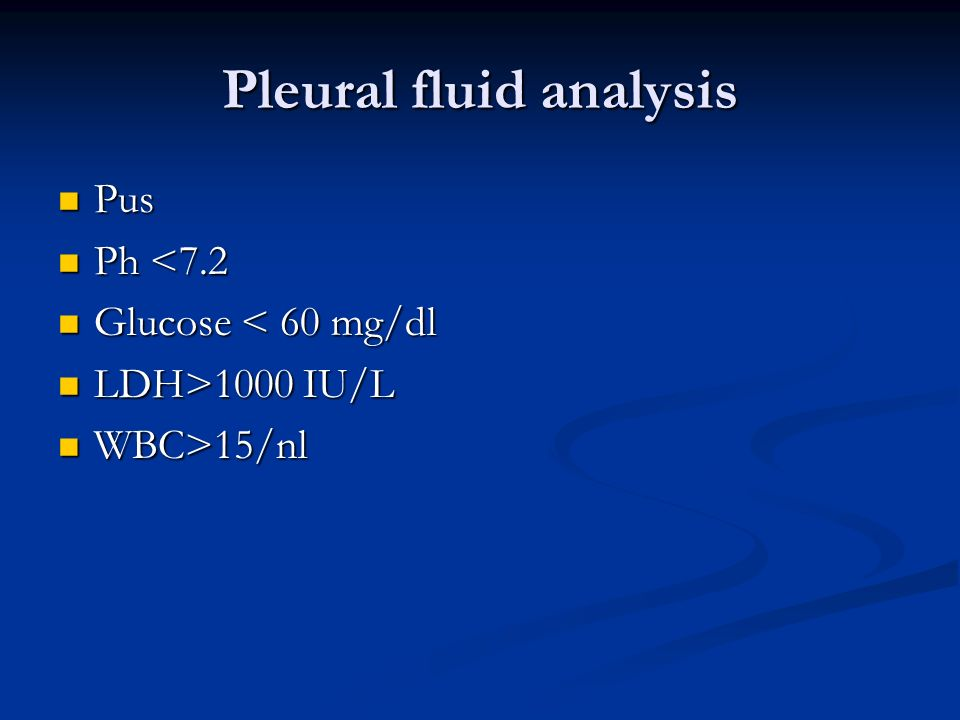 Pleural fluid analysis Pus Pus Ph <7.2 Ph <7.2 Glucose < 60 mg/dl Glucose < 60 mg/dl LDH>1000 IU/L LDH>1000 IU/L WBC>15/nl WBC>15/nl