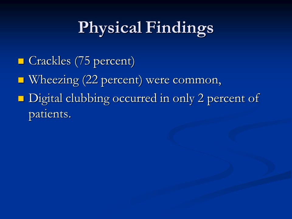 Physical Findings Crackles (75 percent) Crackles (75 percent) Wheezing (22 percent) were common, Wheezing (22 percent) were common, Digital clubbing o