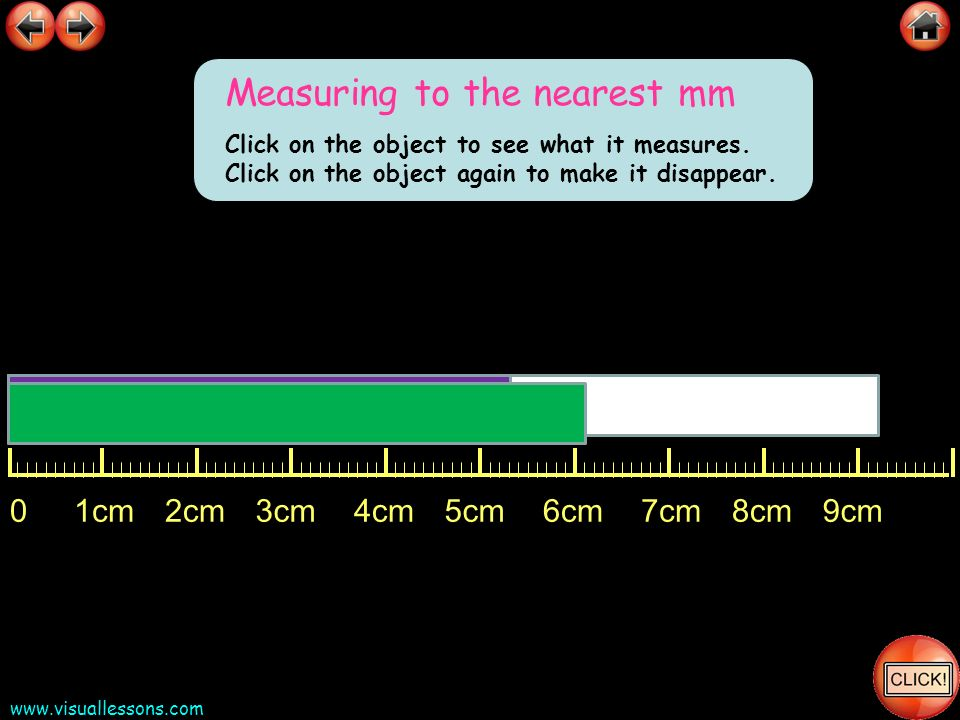 www.visuallessons.com 01cm2cm3cm4cm5cm6cm7cm8cm9cm Measuring to the nearest mm Click on the object to see what it measures. Click on the object again