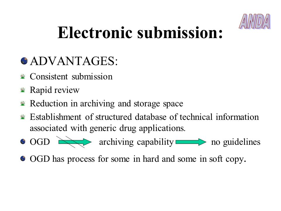 Electronic submission: ADVANTAGES: Consistent submission Rapid review Reduction in archiving and storage space Establishment of structured database of