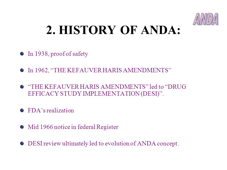 2. HISTORY OF ANDA: In 1938, proof of safety In 1962, THE KEFAUVER HARIS AMENDMENTS THE KEFAUVER HARIS AMENDMENTS led to DRUG EFFICACY STUDY IMPLEMENT