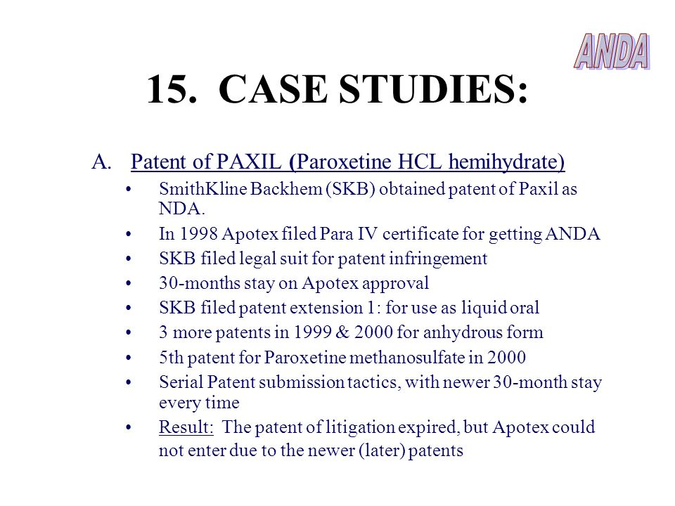 15. CASE STUDIES: A.Patent of PAXIL (Paroxetine HCL hemihydrate) SmithKline Backhem (SKB) obtained patent of Paxil as NDA. In 1998 Apotex filed Para I