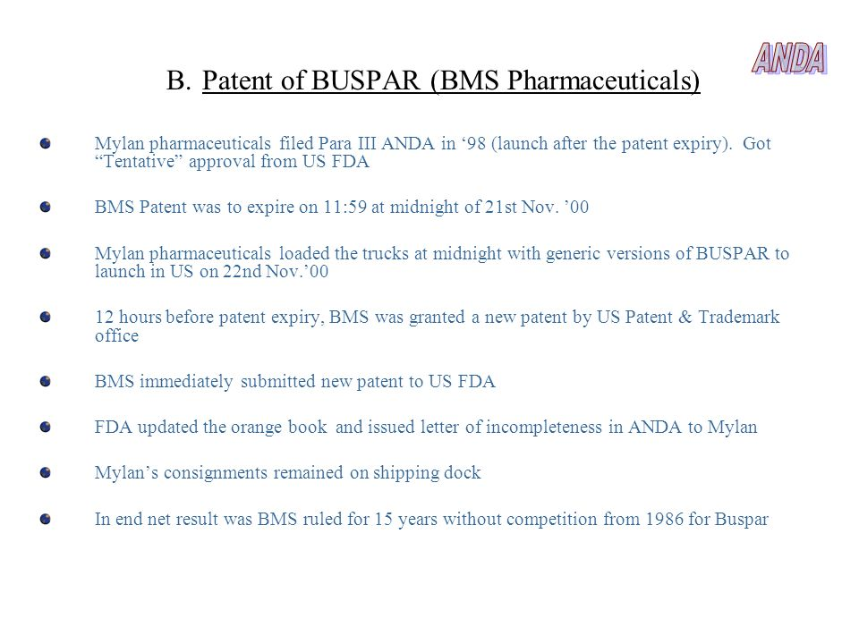 B.Patent of BUSPAR (BMS Pharmaceuticals) Mylan pharmaceuticals filed Para III ANDA in 98 (launch after the patent expiry). Got Tentative approval from