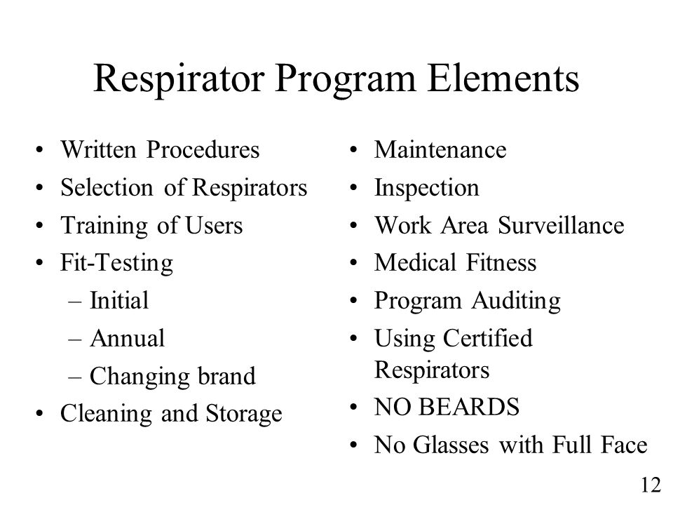 12 Respirator Program Elements Written Procedures Selection of Respirators Training of Users Fit-Testing –Initial –Annual –Changing brand Cleaning and