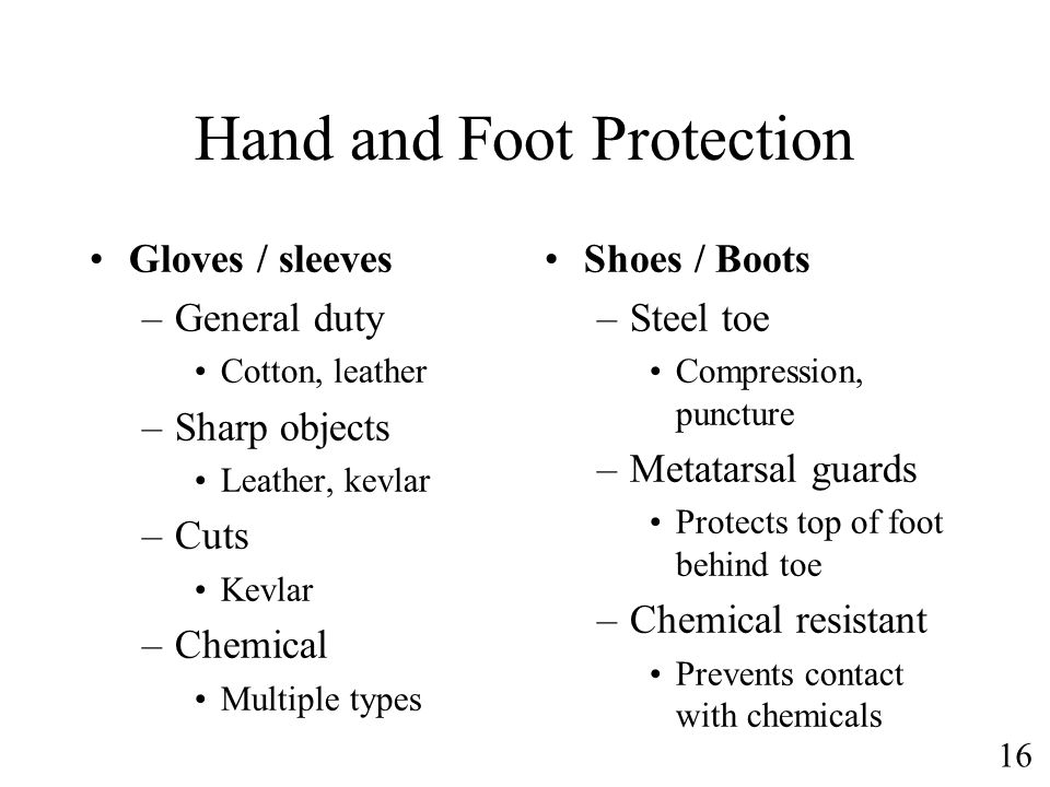16 Hand and Foot Protection Gloves / sleeves –General duty Cotton, leather –Sharp objects Leather, kevlar –Cuts Kevlar –Chemical Multiple types Shoes