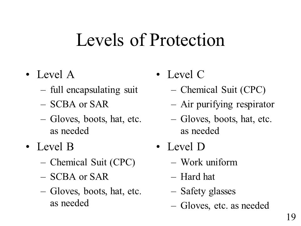 19 Levels of Protection Level A –full encapsulating suit –SCBA or SAR –Gloves, boots, hat, etc. as needed Level B –Chemical Suit (CPC) –SCBA or SAR –G