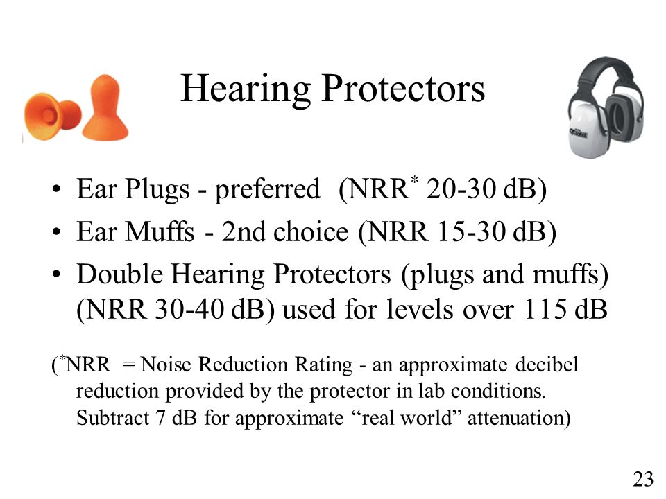 23 Hearing Protectors Ear Plugs - preferred (NRR * 20-30 dB) Ear Muffs - 2nd choice (NRR 15-30 dB) Double Hearing Protectors (plugs and muffs) (NRR 30