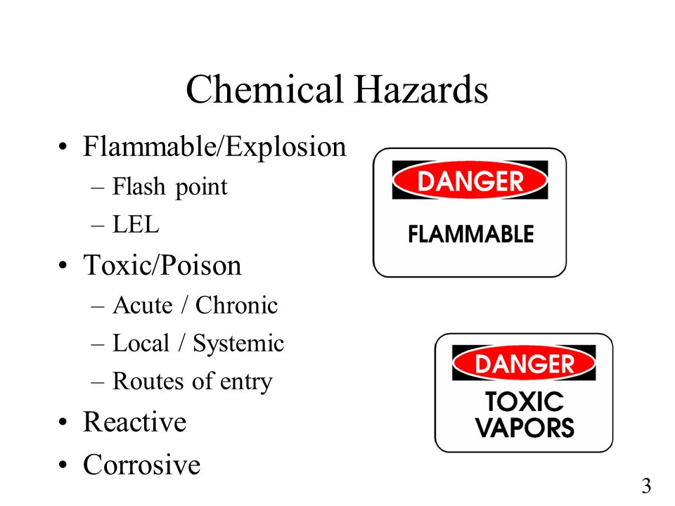 3 Chemical Hazards Flammable/Explosion –Flash point –LEL Toxic/Poison –Acute / Chronic –Local / Systemic –Routes of entry Reactive Corrosive