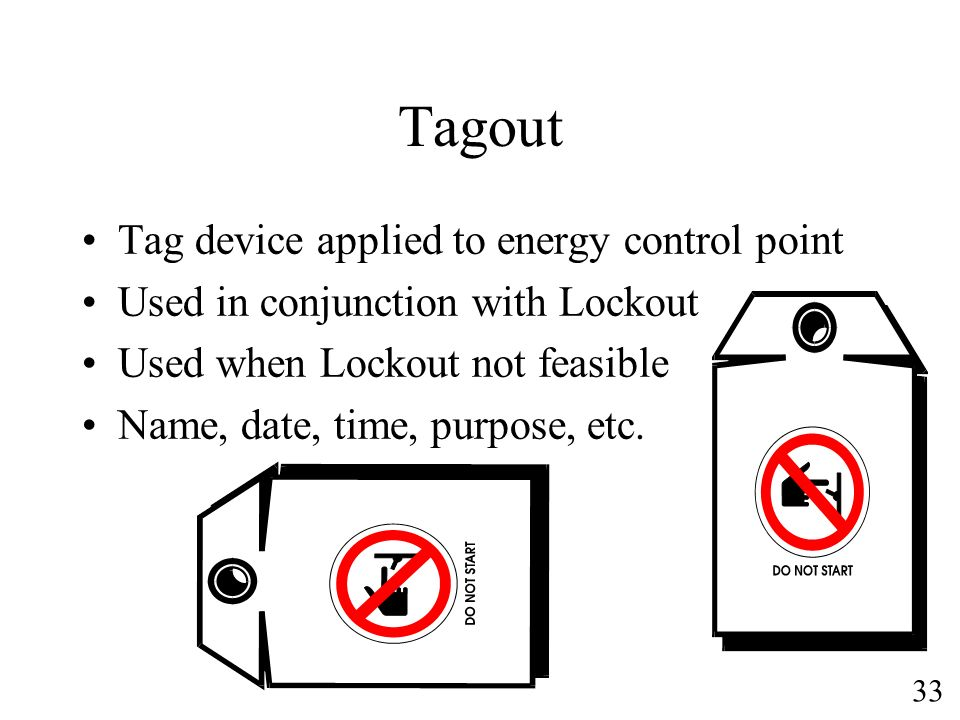 33 Tagout Tag device applied to energy control point Used in conjunction with Lockout Used when Lockout not feasible Name, date, time, purpose, etc.