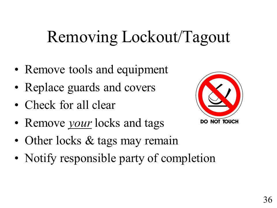 36 Removing Lockout/Tagout Remove tools and equipment Replace guards and covers Check for all clear Remove your locks and tags Other locks & tags may