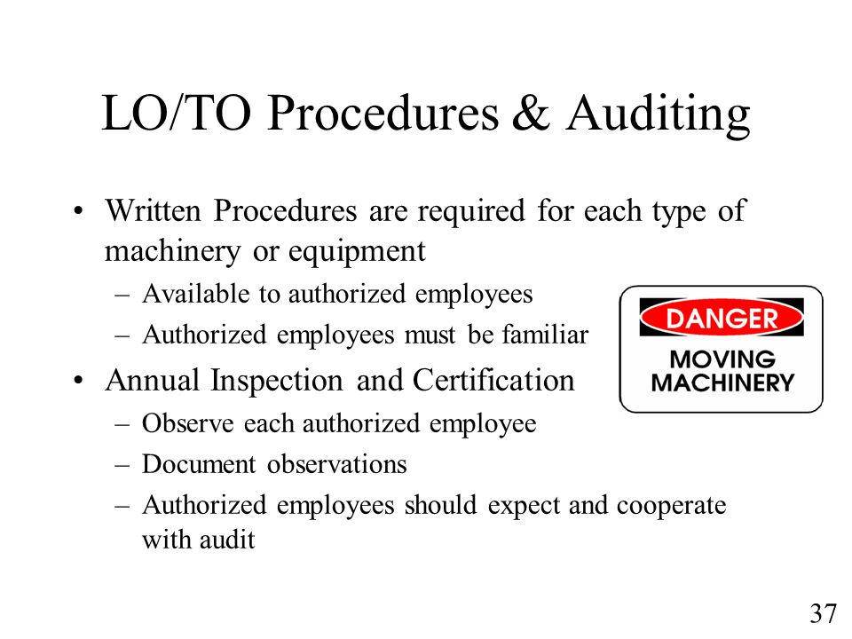 37 LO/TO Procedures & Auditing Written Procedures are required for each type of machinery or equipment –Available to authorized employees –Authorized