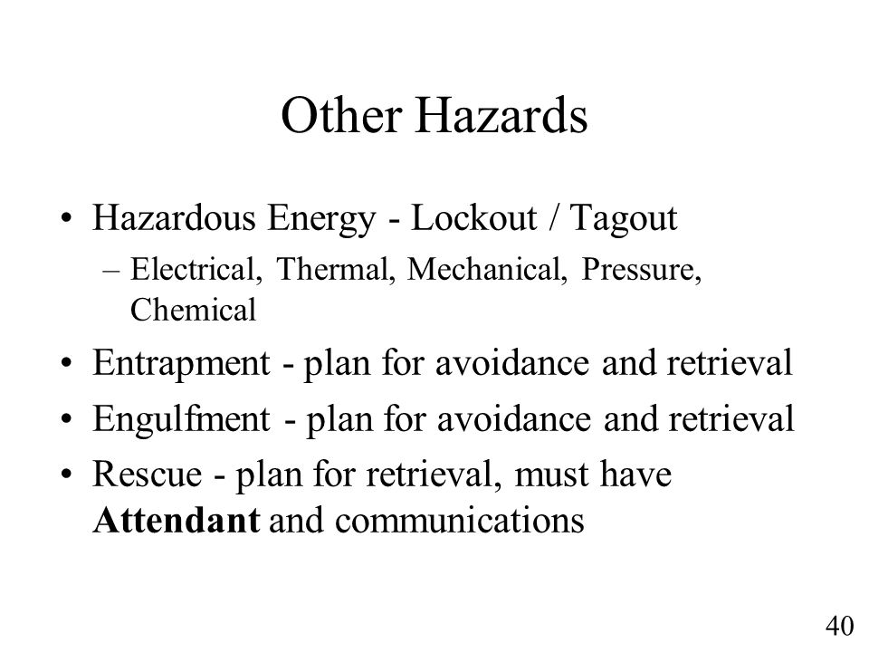 40 Other Hazards Hazardous Energy - Lockout / Tagout –Electrical, Thermal, Mechanical, Pressure, Chemical Entrapment - plan for avoidance and retrieva