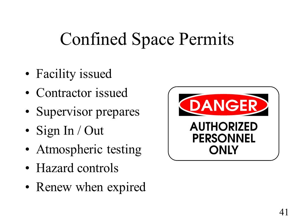 41 Confined Space Permits Facility issued Contractor issued Supervisor prepares Sign In / Out Atmospheric testing Hazard controls Renew when expired