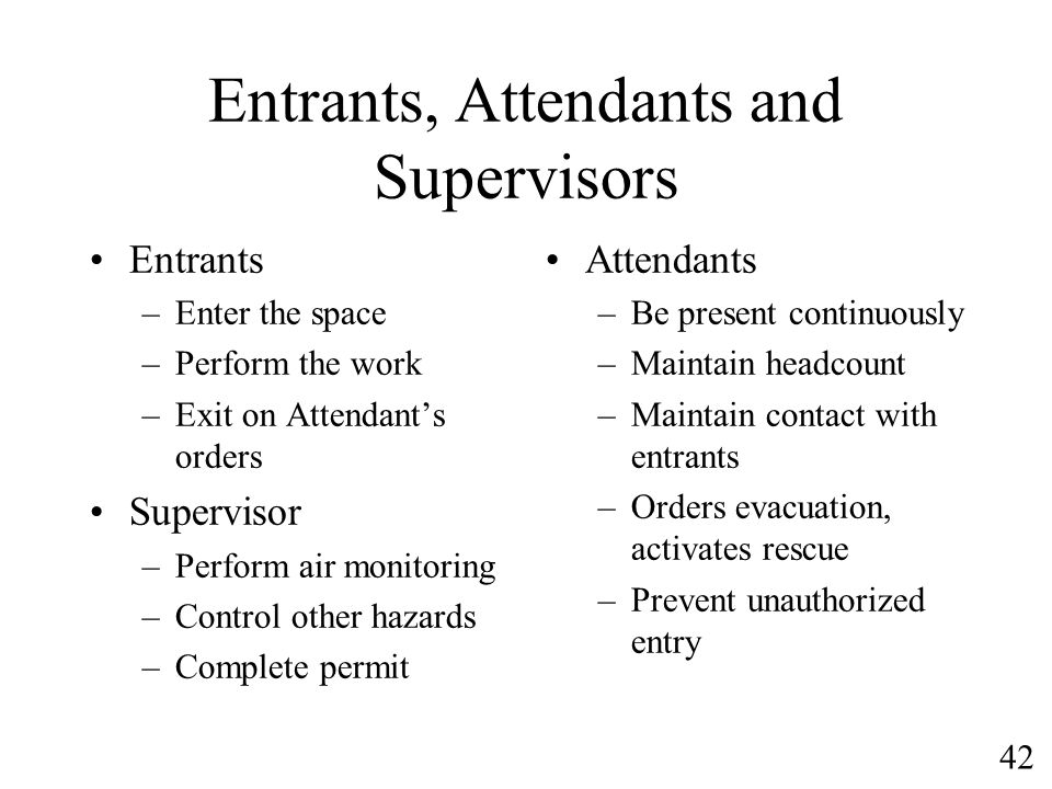 42 Entrants, Attendants and Supervisors Entrants –Enter the space –Perform the work –Exit on Attendants orders Supervisor –Perform air monitoring –Con
