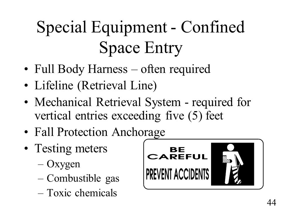 44 Special Equipment - Confined Space Entry Full Body Harness – often required Lifeline (Retrieval Line) Mechanical Retrieval System - required for ve