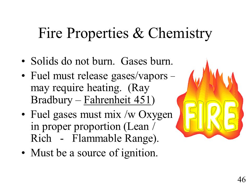 46 Fire Properties & Chemistry Solids do not burn. Gases burn. Fuel must release gases/vapors – may require heating. (Ray Bradbury – Fahrenheit 451) F