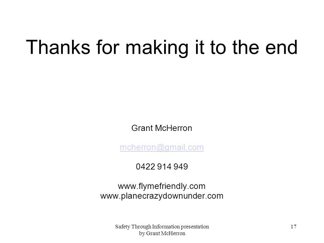 Safety Through Information presentation by Grant McHerron 17 Thanks for making it to the end Grant McHerron mcherron@gmail.com 0422 914 949 www.flymef