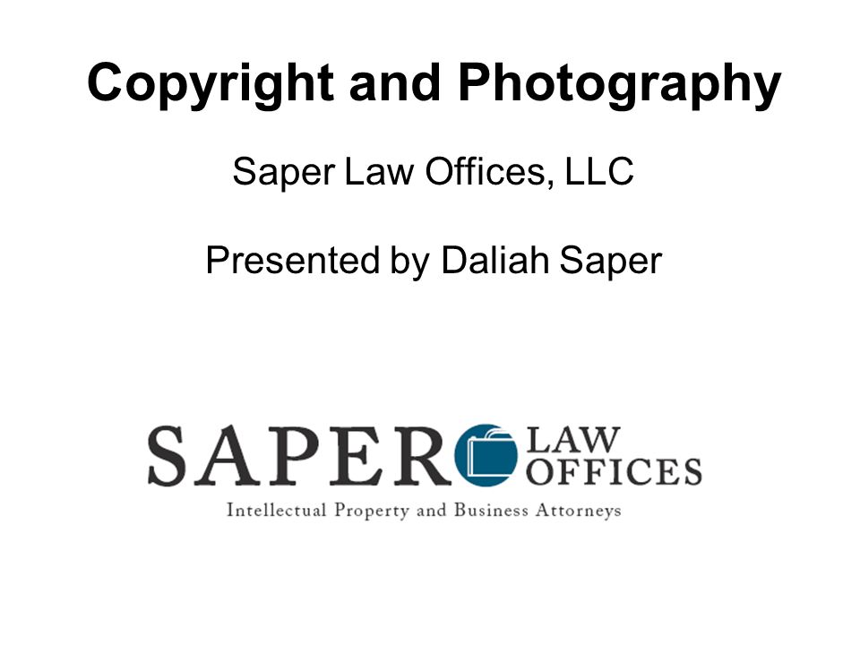 Copyright and Photography Saper Law Offices, LLC Presented by Daliah Saper