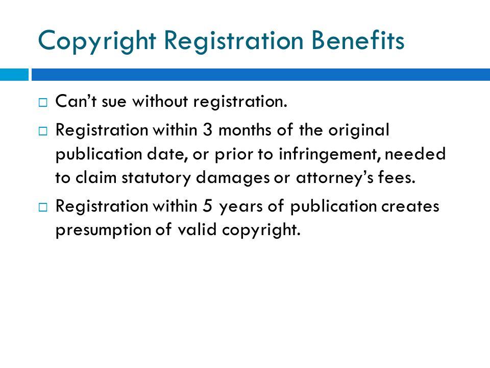 Copyright Registration Benefits Cant sue without registration. Registration within 3 months of the original publication date, or prior to infringement