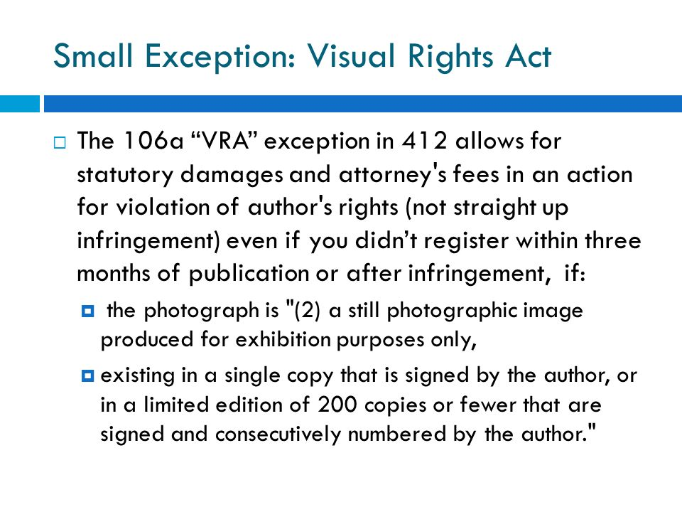 Small Exception: Visual Rights Act The 106a VRA exception in 412 allows for statutory damages and attorney's fees in an action for violation of author
