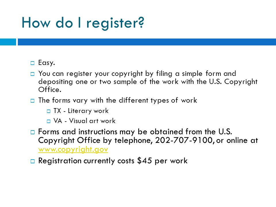 How do I register? Easy. You can register your copyright by filing a simple form and depositing one or two sample of the work with the U.S. Copyright