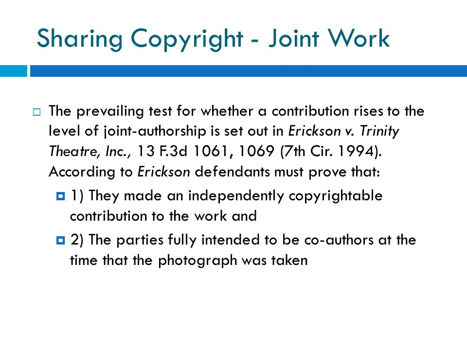 Sharing Copyright - Joint Work The prevailing test for whether a contribution rises to the level of joint-authorship is set out in Erickson v. Trinity