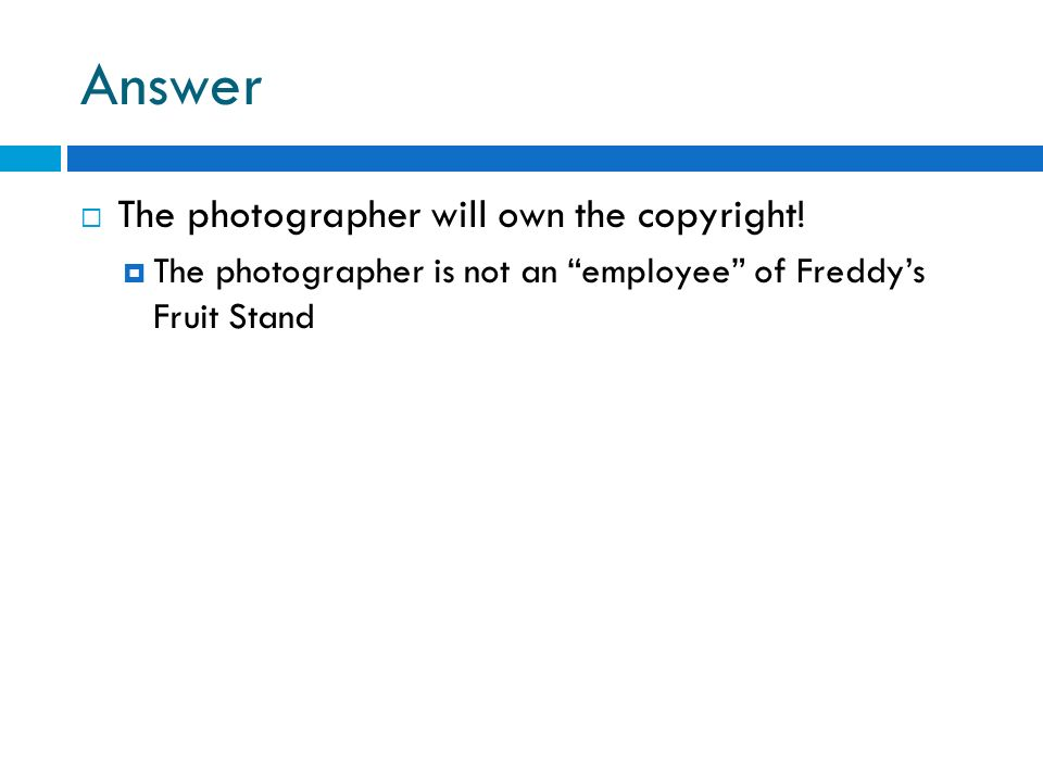 Answer The photographer will own the copyright! The photographer is not an employee of Freddys Fruit Stand