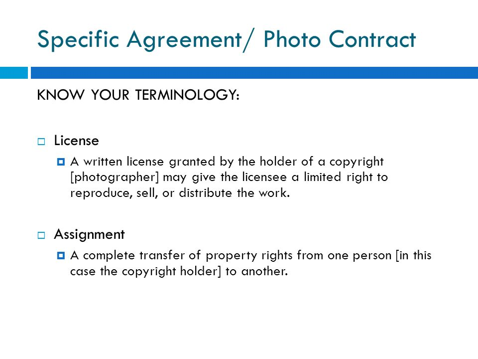 Specific Agreement/ Photo Contract KNOW YOUR TERMINOLOGY: License A written license granted by the holder of a copyright [photographer] may give the l
