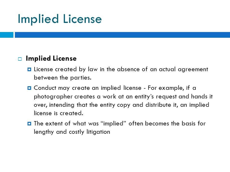 Implied License License created by law in the absence of an actual agreement between the parties. Conduct may create an implied license - For example,