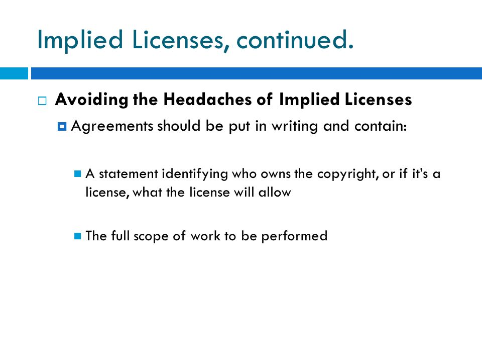 Implied Licenses, continued. Avoiding the Headaches of Implied Licenses Agreements should be put in writing and contain: A statement identifying who o