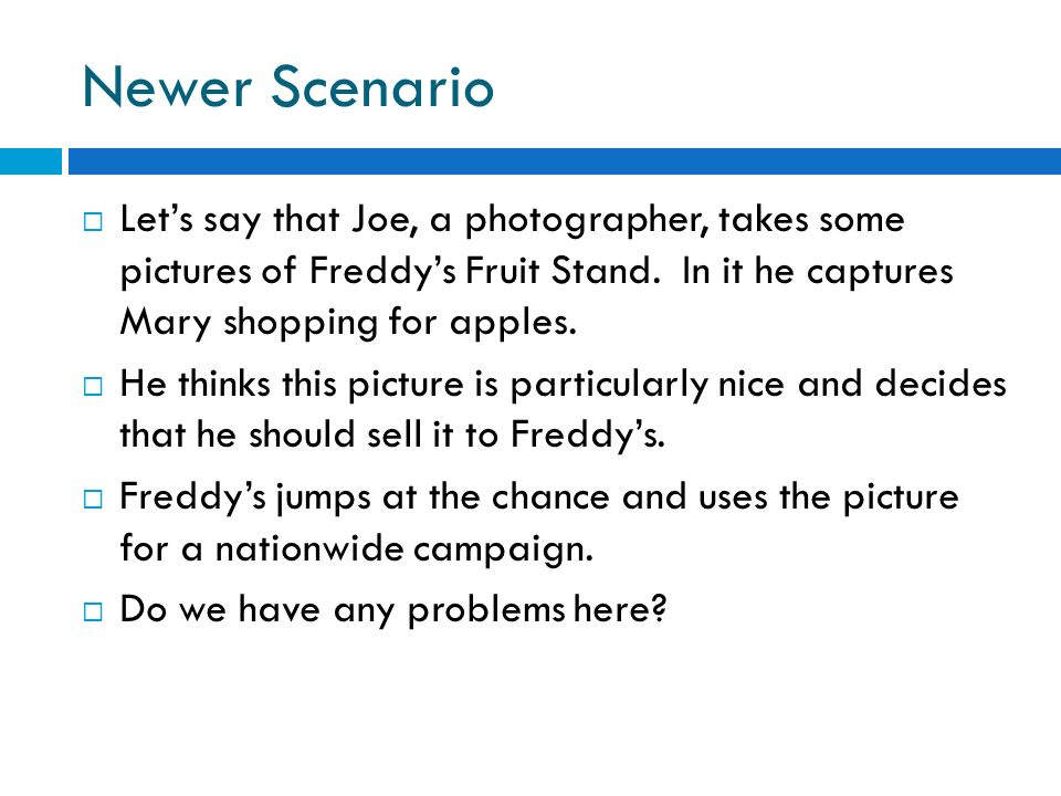 Newer Scenario Lets say that Joe, a photographer, takes some pictures of Freddys Fruit Stand. In it he captures Mary shopping for apples. He thinks th