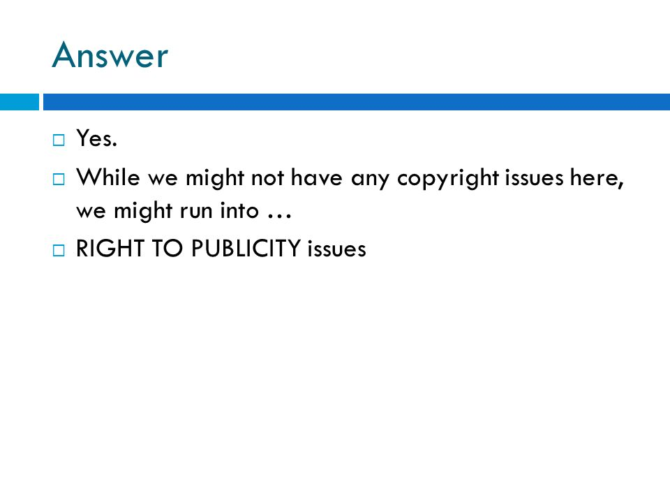 Answer Yes. While we might not have any copyright issues here, we might run into … RIGHT TO PUBLICITY issues
