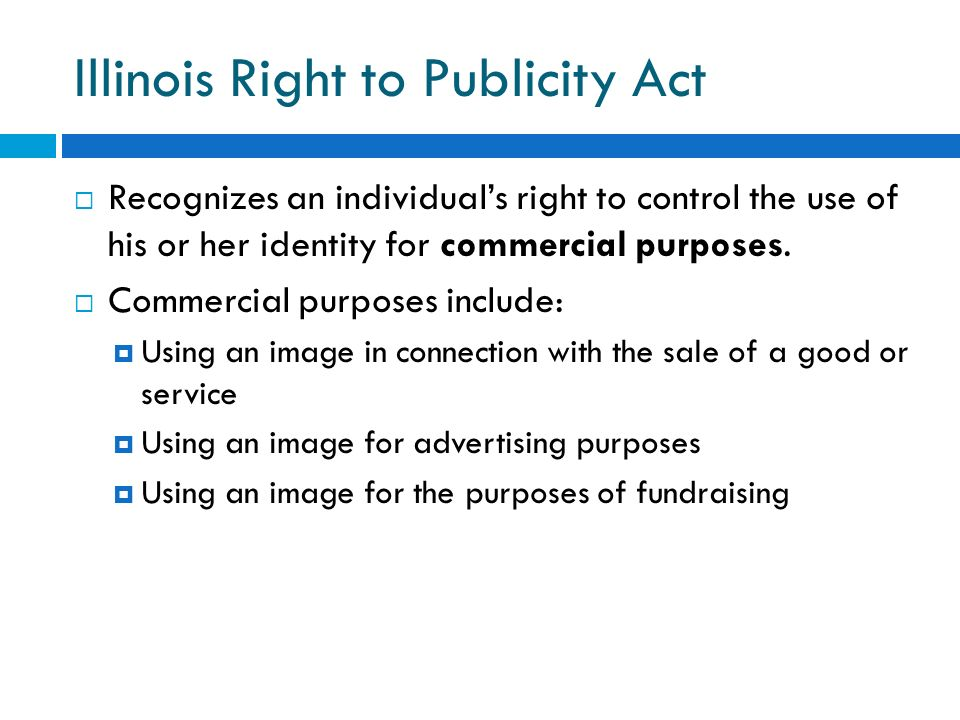 Illinois Right to Publicity Act Recognizes an individuals right to control the use of his or her identity for commercial purposes. Commercial purposes