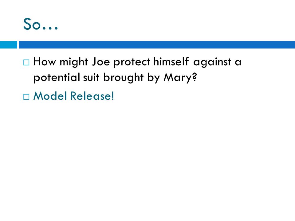 So… How might Joe protect himself against a potential suit brought by Mary? Model Release!