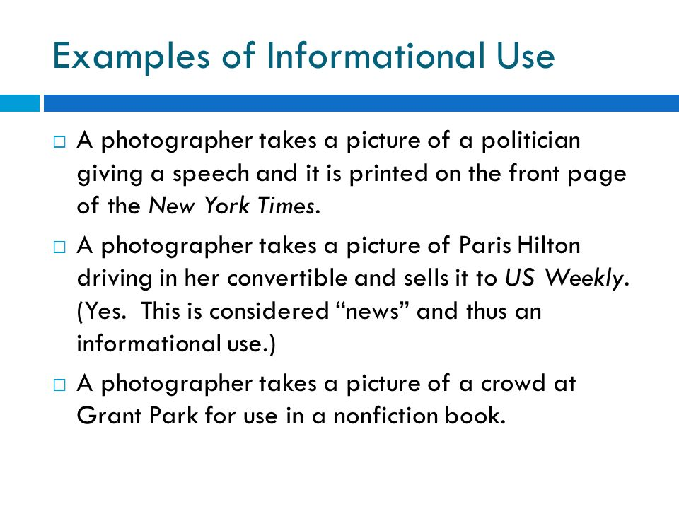 Examples of Informational Use A photographer takes a picture of a politician giving a speech and it is printed on the front page of the New York Times