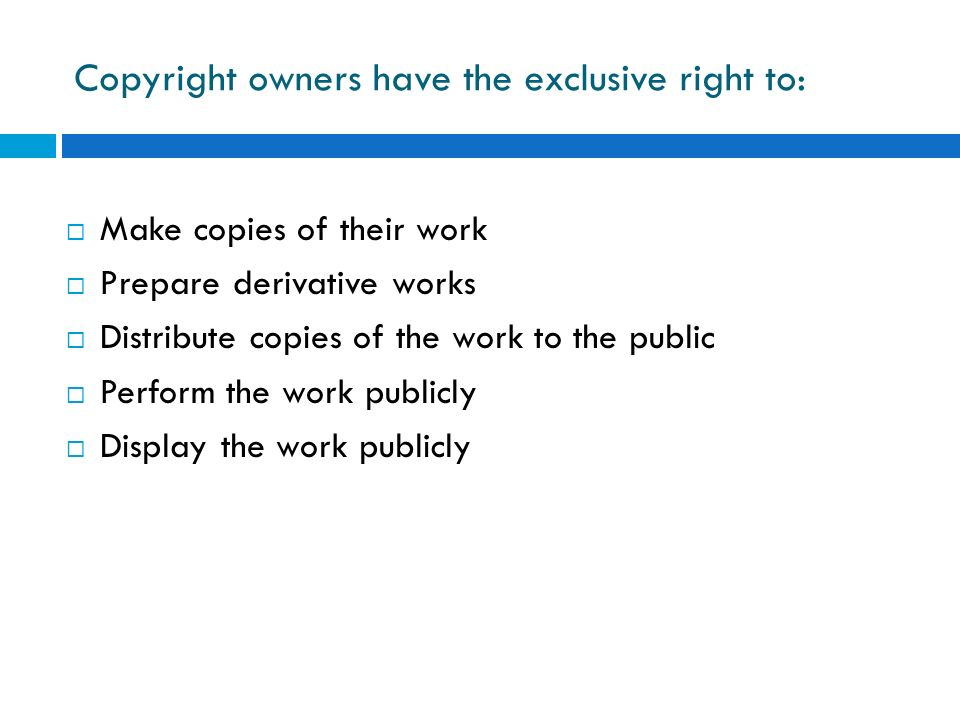 Copyright owners have the exclusive right to: Make copies of their work Prepare derivative works Distribute copies of the work to the public Perform t