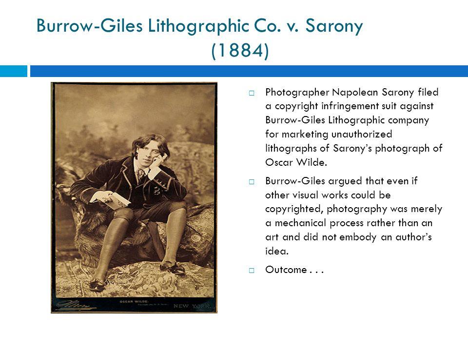 Burrow-Giles Lithographic Co. v. Sarony (1884) Photographer Napolean Sarony filed a copyright infringement suit against Burrow-Giles Lithographic comp