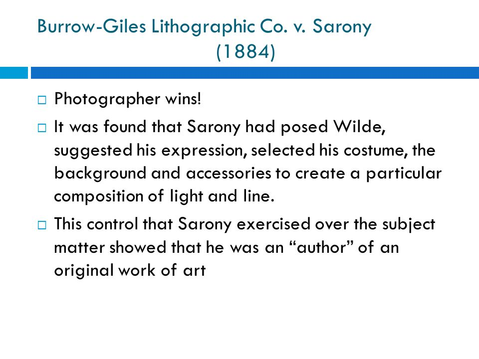 Burrow-Giles Lithographic Co. v. Sarony (1884) Photographer wins! It was found that Sarony had posed Wilde, suggested his expression, selected his cos